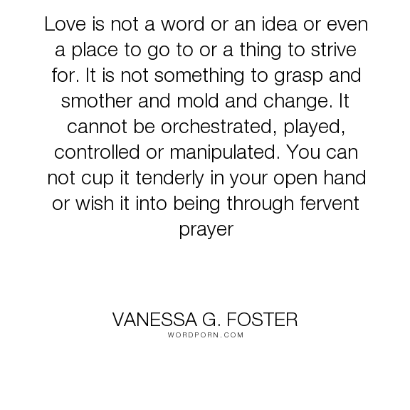 "Vanessa G. Foster - ""Love is not a word or an idea or even a place to go to or a thing to strive for...."". relationships, abuse, drugs, texas, alaska"