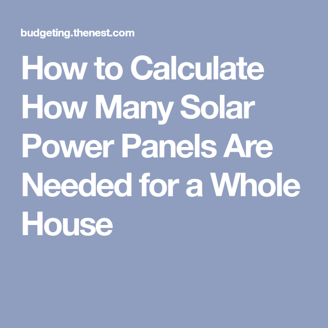 How To Calculate How Many Solar Power Panels Are Needed For A Whole House Solar Power Panels Solar Power Energy Solar Power