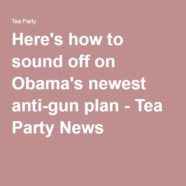 Here's how to sound off on Obama's newest anti-gun plan - Tea Party News