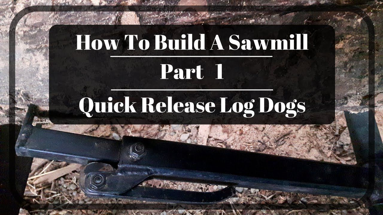 How To Build A Sawmill Part 1 Quick Release Log Dogs