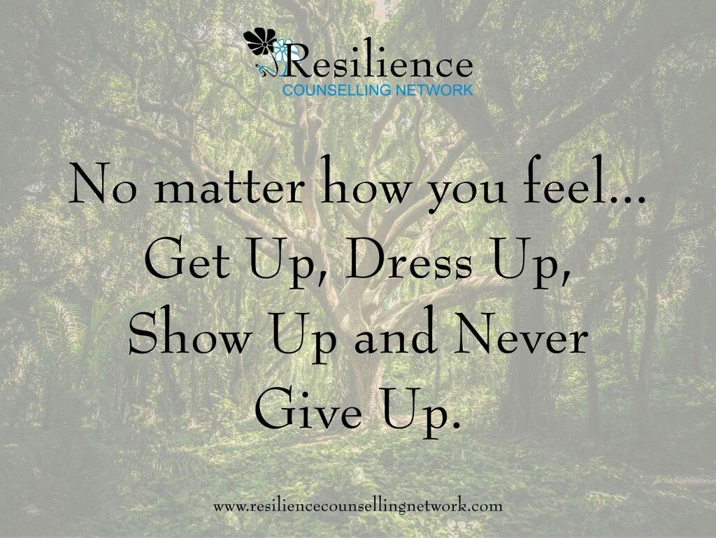No matter how you feel    Get up, Dress up, Show up and Never Give