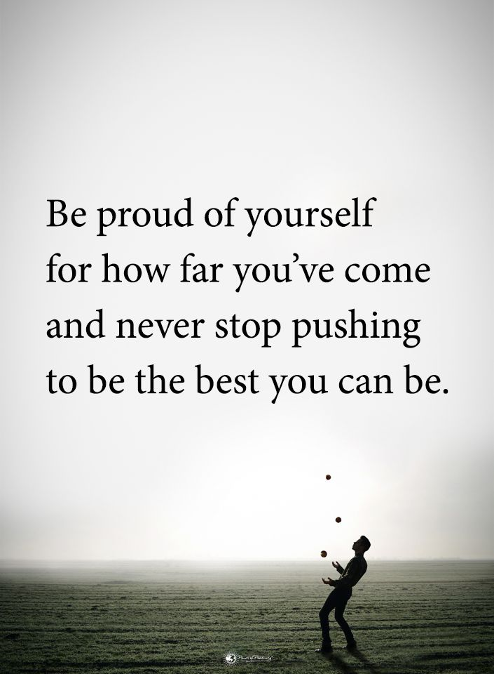 Be Proud Of Yourself For How Far You Ve Come And Never Stop Pushing To Be The Best You Can Be Monday Motivation Quotes Power Of Positivity What Is Life About