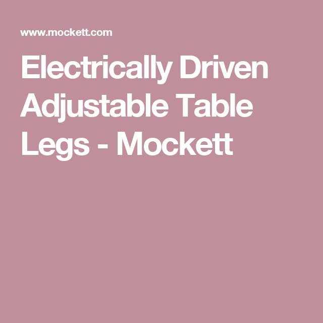 Explore These Ideas And More! Electrically Driven Adjustable Table Legs    Mockett