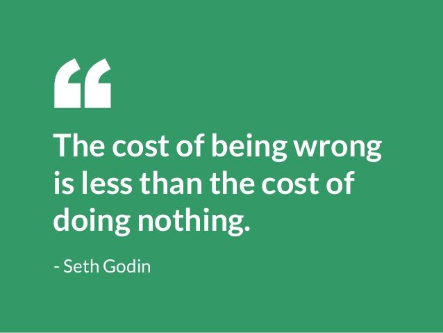The cost of being wrong is less than the cost of doing nothing. -Seth Godin