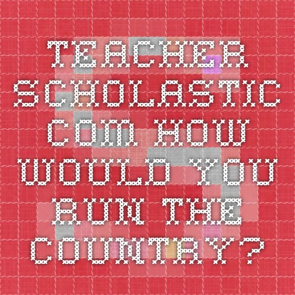 teacher.scholastic.com How would you run the country?