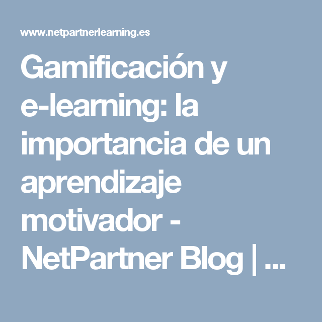 Gamificación y e-learning: la importancia de un aprendizaje motivador - NetPartner Blog | Corporate e-learning