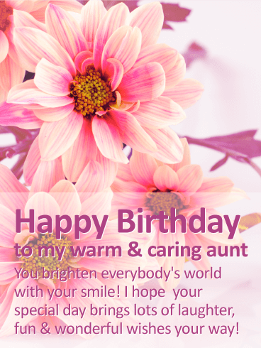 Happy Birthday To My Warm Caring Aunt You Brighten Everybodys World With Your Smile I Hope Special Day Brings Lots Of Laughter Fun Wonderful