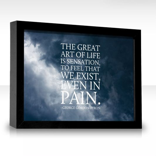 The great art of life is sensation, to feel that we exist, even in pain.