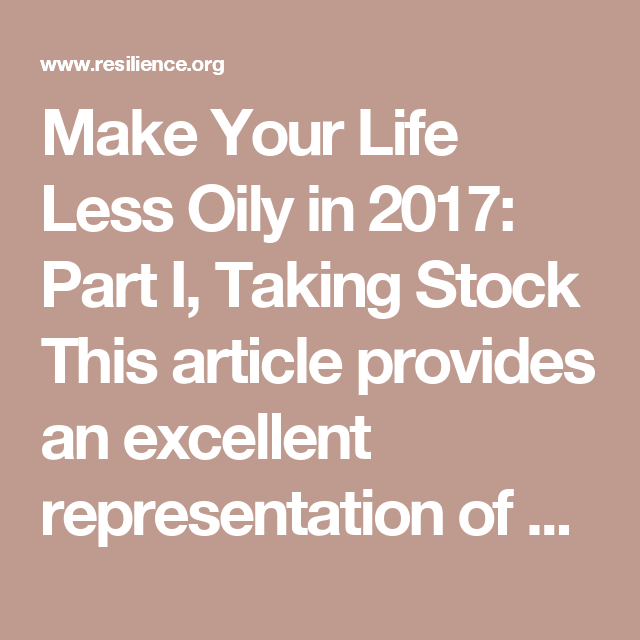 Make Your Life Less Oily in 2017: Part I, Taking Stock  This article provides an excellent representation of why we need to move to a bioregional based economy and why we need to move to renewable energy sources.