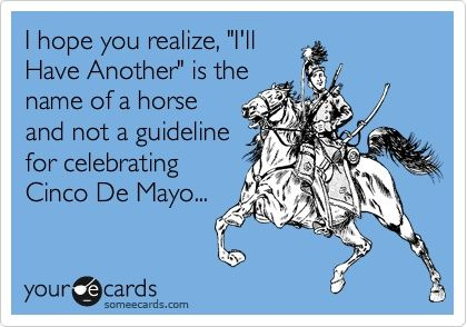 I hope you realize, Ill Have Another is the name of a horse and not a guideline for celebrating Cinco De Mayo...