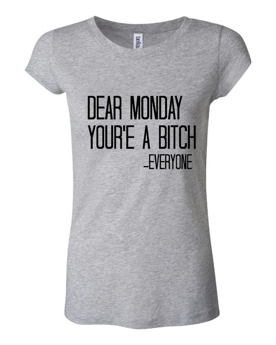 9bfd6068b DEAR MONDAY You're a Bitch Said Everyone Funny by TeeItUpTees, $14.95