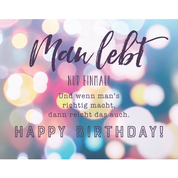 Man lebt nur einmal. Und wenn man#s richtig macht, dann reicht es auch. Happy Birthday!
