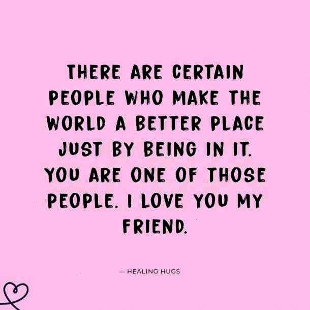 are certain people who make the world a better place just by being in it You are one of those people I love you my friend Healing Hugs  Follow us yourtangoThere are certa...