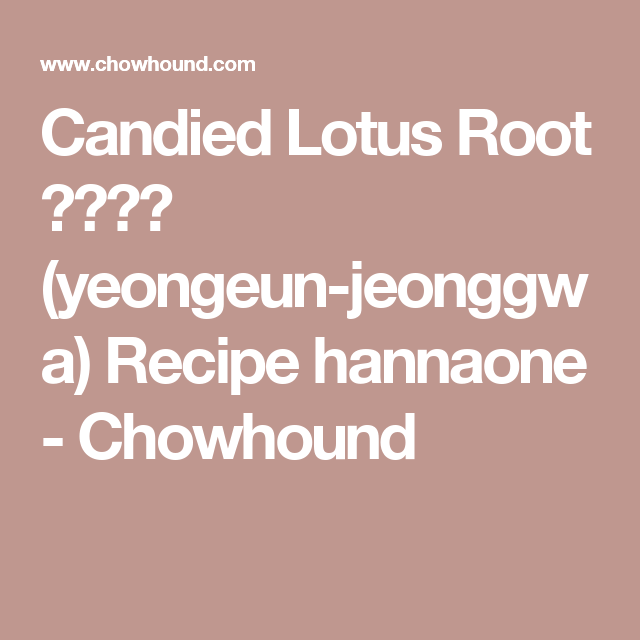 Candied Lotus Root 연근정과 (yeongeun-jeonggwa) Recipe hannaone - Chowhound