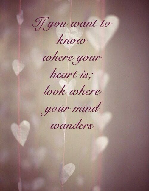 If You Want To Know Where Your Heart Is Look Where You Mind Wanders