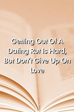 Relationbest123 Getting Out Of A Dating Rut Is Hard But Dont Give Up On Love Relationbest123 Getting Out Of A Dating Rut Is Hard But Dont Give Up On Love