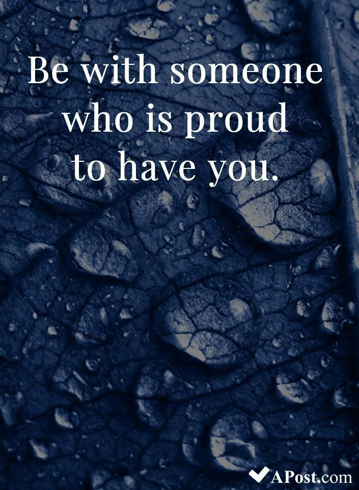 Be With Someone Who Is Proud To Have You Quotes Inspirational Motivational Inspiration Quote Strength Beautiful Quotes Inspirational Quotes True Quotes
