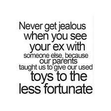 To all the guys and gals when you see your ex with someone else don't be jealous instead remember this quote;-)