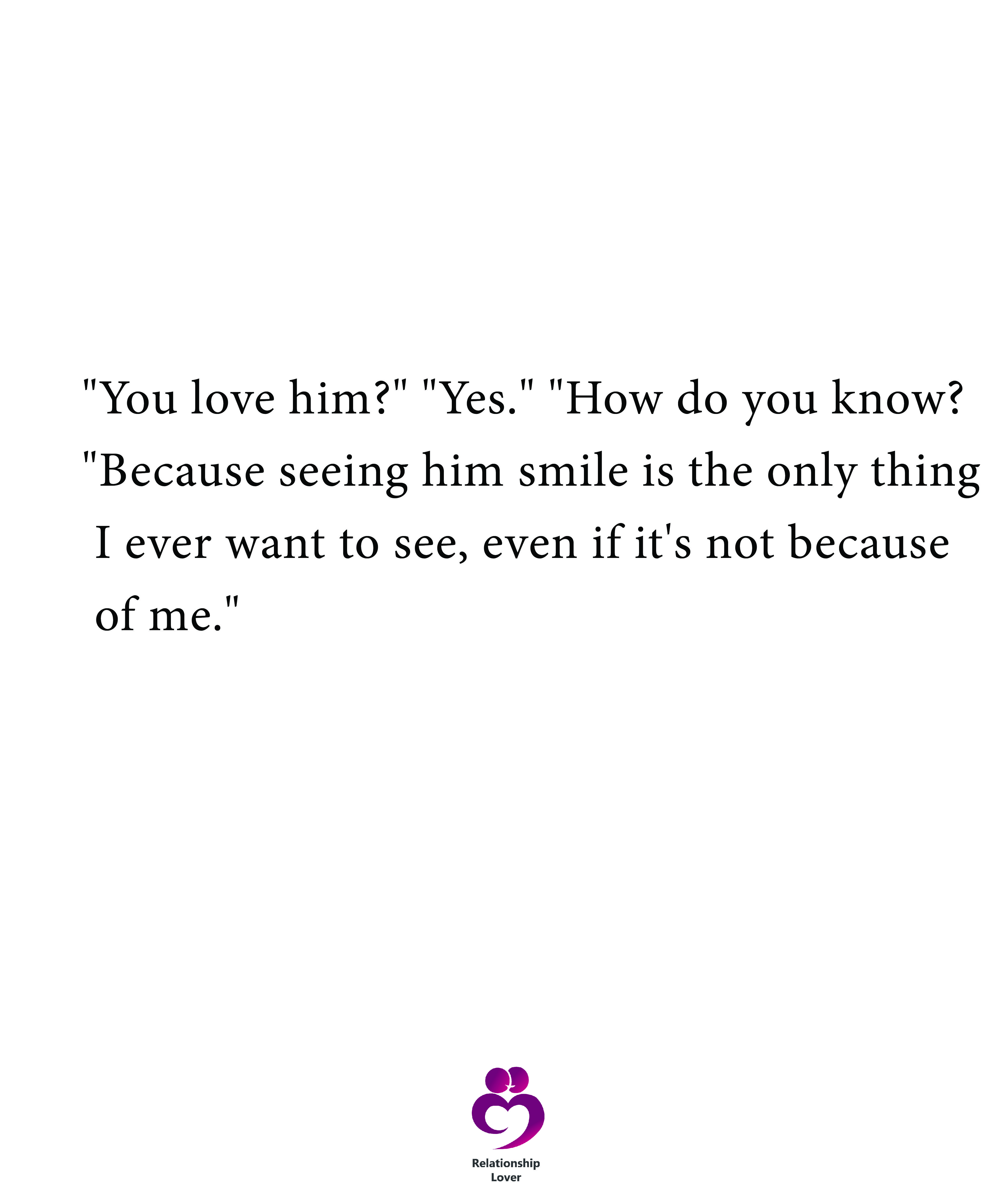 You Love Him Yes How Do You Know Real Quotes Love Me Quotes Seeing You Quotes