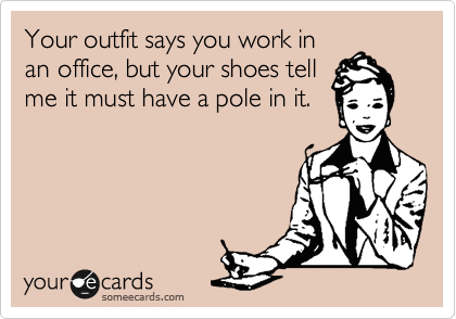 Your shoes...this applies to half of the ladies working for Admin