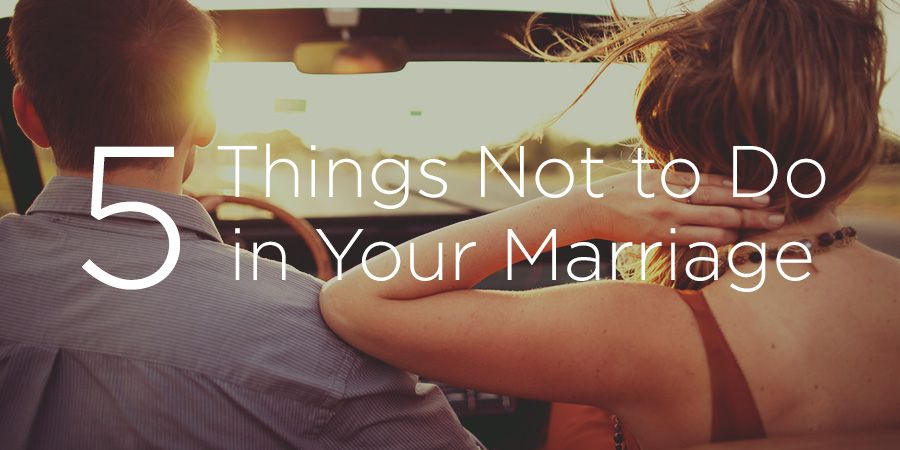 5 Things Not to Do in Your Marriage | True Woman