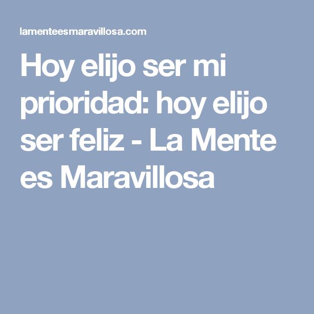 Hoy elijo ser mi prioridad: hoy elijo ser feliz - La Mente es Maravillosa