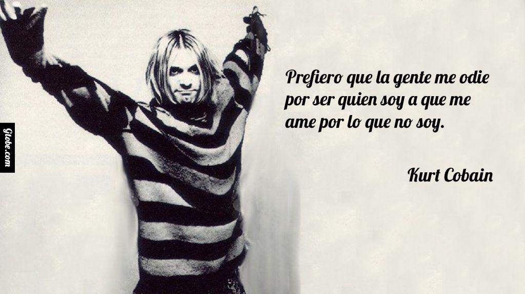 Prefiero que la gente me odie por ser quien soy a que me ame por lo que no soy. – Kurt Cobain