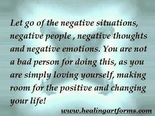 Let go of the negative situations, negative people, negative thoughts and negative emotions.  You are not a bad person for doing this, as you are simply loving yourself, making room for the positive and changing your life. www.healingartforms.com