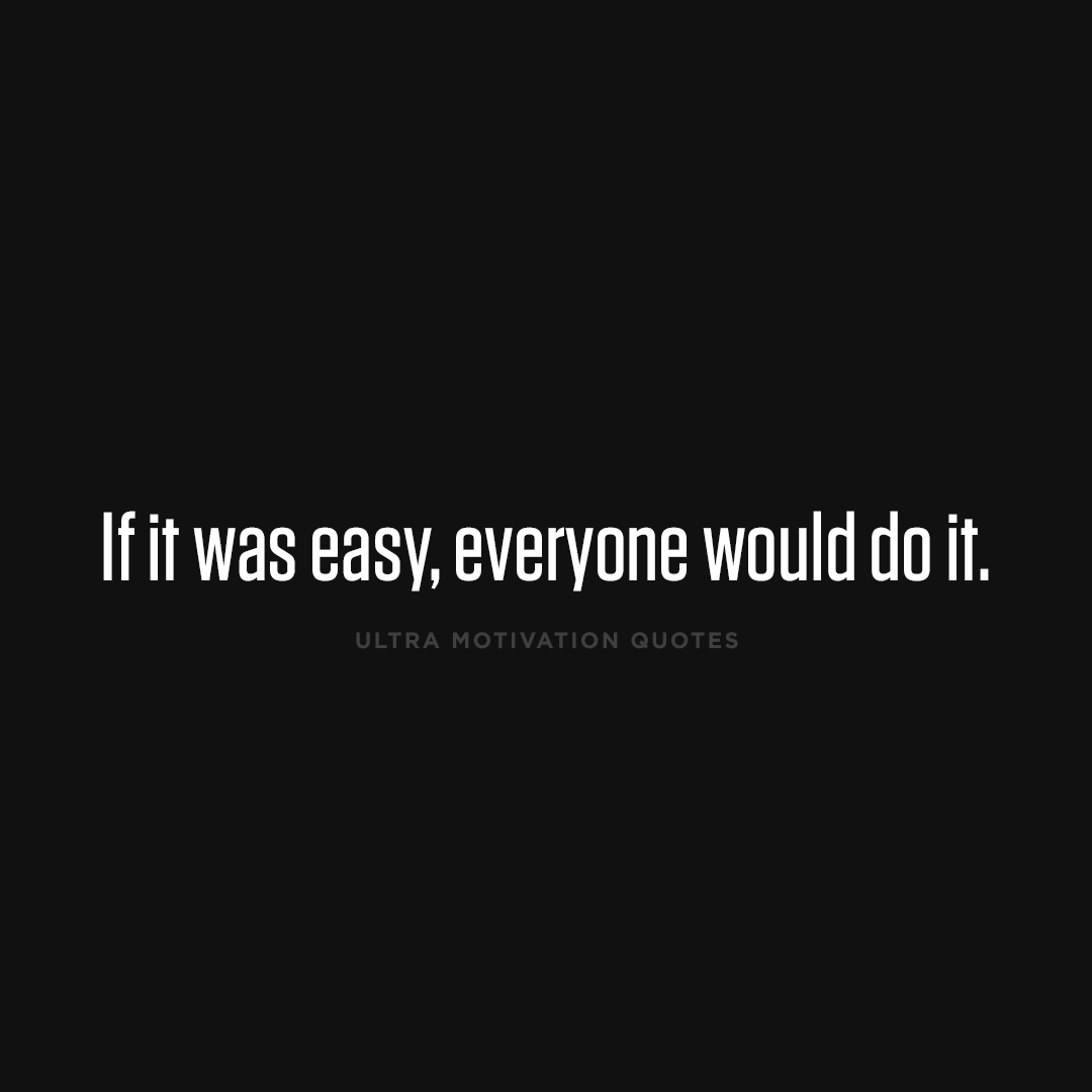 If It Was Easy Everyone Would Do It Motivational Quotes