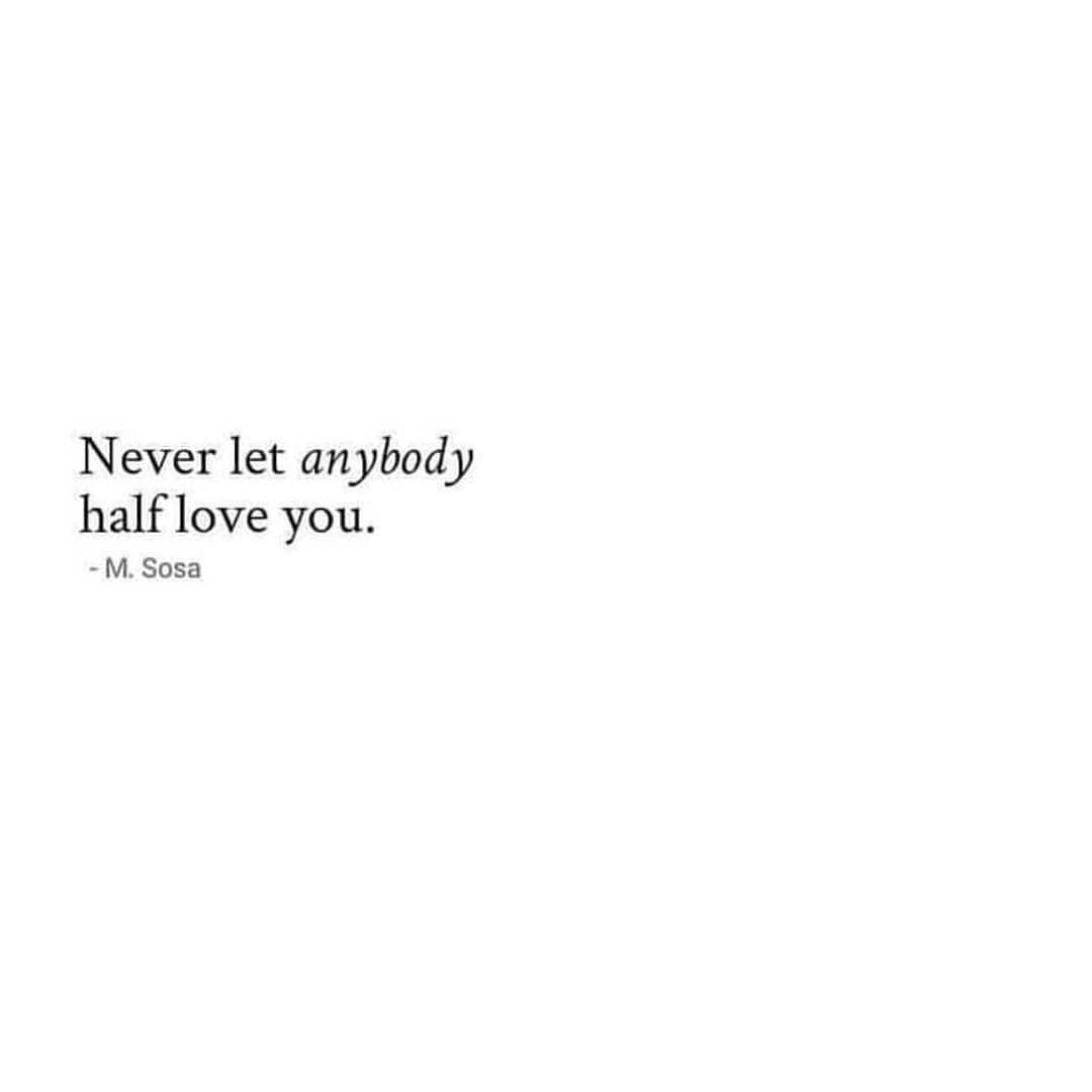 Love Life Relationship Quotes On Instagram Never Allow Anybody To Half Love You You Deserve The Full Deserve Quotes Laughter Quotes Bad Relationship Quotes