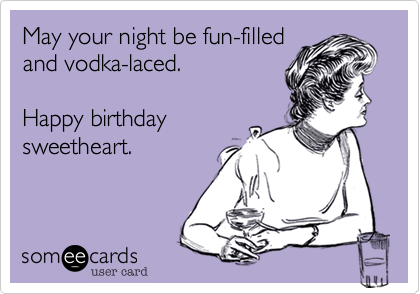 May your night be funfilled and vodkalaced Happy birthday – Crazy Happy Birthday Cards