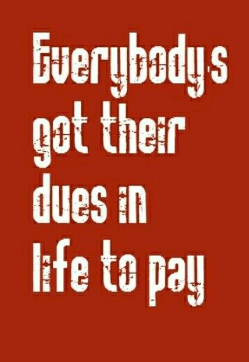 EVERYBODY HAS THEIR DUES TO PAY