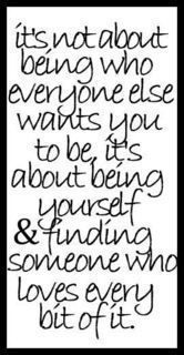 It's not about being who everyone else wants you to be, it's about being yourself and finding someone who loves every bit of it