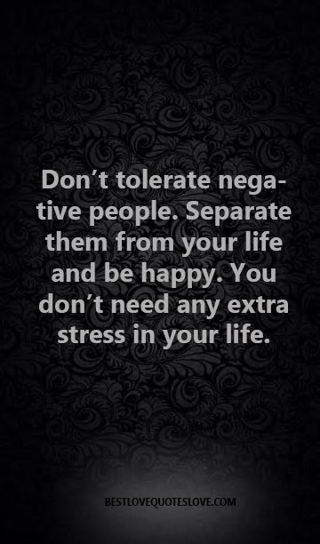 Don't tolerate negative people. Separate them from your life and be happy. You don't need any extra stress in your life.