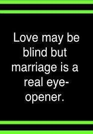 Love May Be Blind But Marriage Is A Real Eye Opener.