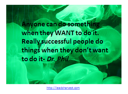 Anyone can do something when they WANT to do it. Really successful people do things when they don't want to do it- Dr. Phil