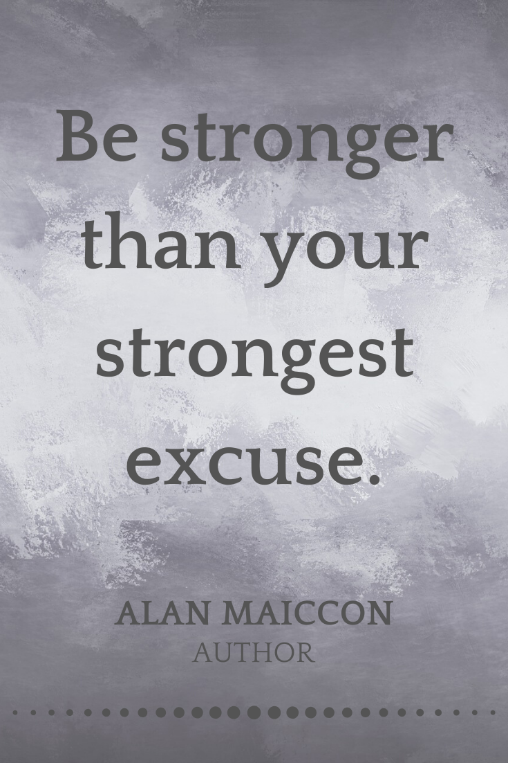 Be stronger than your strongest excuse. Alan Maiccon   Author ...
