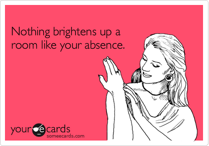 Nothing brightens up a room like your absence.