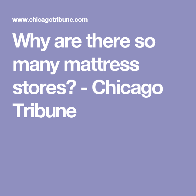 Why Are There So Many Mattress Stores Chicago Tribune Things To