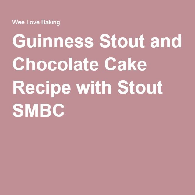 Guinness Stout and Chocolate Cake Recipe with Stout SMBC |