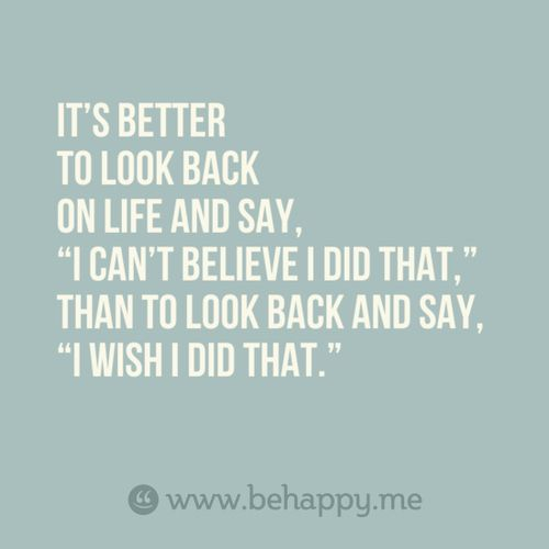 """It's better to look back and say, ""I can't believe I did that,"" than to look back and say, ""I wish I did that."""