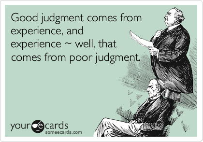 Good Judgment Comes From Experience And Experience 7e Well That Comes From Poor Judgment Confession Ecard Funny Quotes Humor Ecards Funny
