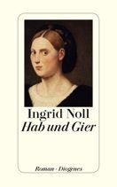 Ingrid Noll  |  Hab und Gier  |  Roman, Hardcover Leinen, 256Seiten | http://www.diogenes.ch/leser/katalog/nach_autoren/a-z/n/9783257068856/buch