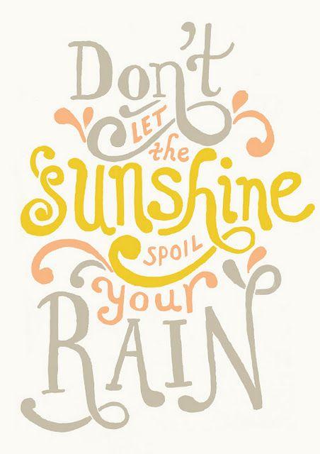 don't let the sunshine spoil your rain :)