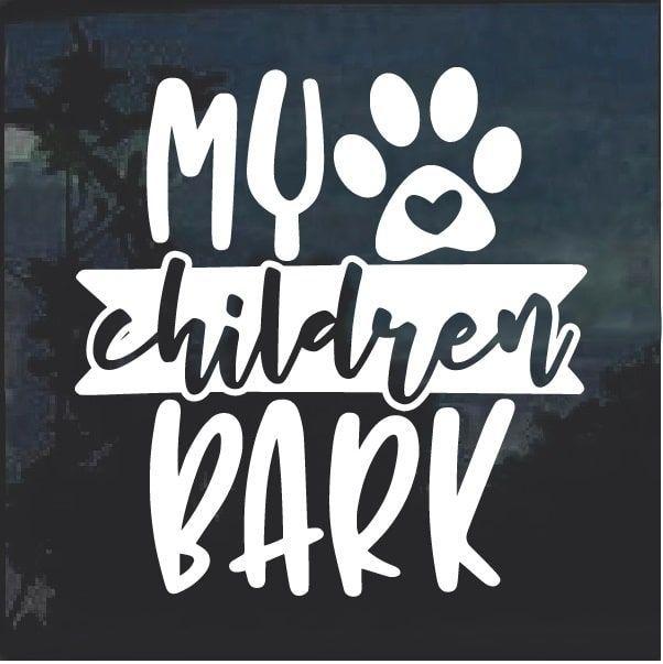 My Children Bark Dog Window Decal Sticker Dog Quotes Cat Window