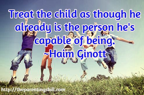Treat the child as though he already is the person he's capable of being. ~Haim Ginott / http://theparentingskill.com |  Parenting Quotes #parentingquotes