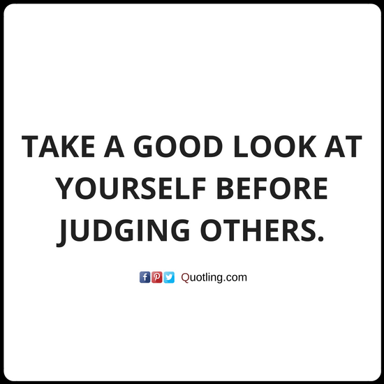 Take A Good Look At Yourself Before Judging Others Quotes