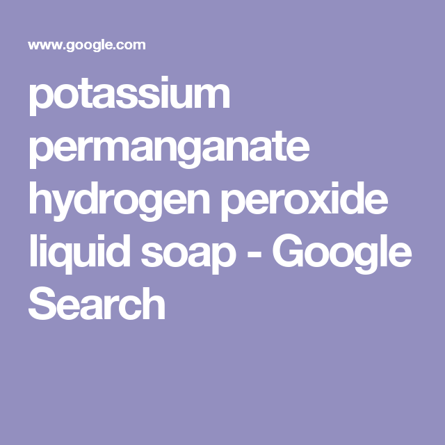 Potassium Permanganate Hydrogen Peroxide Liquid Soap Google Search