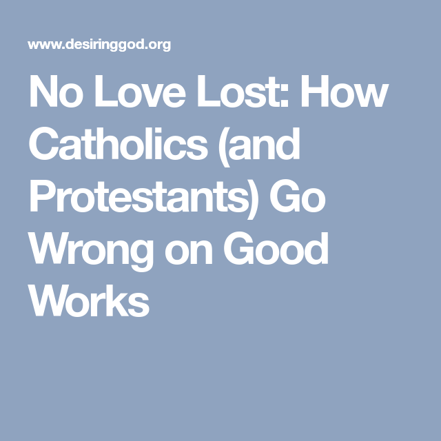 No Love Lost How Catholics And Protestants Go Wrong On Good Works Lost Love Catholic Love