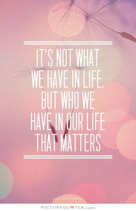 It's not what we have in life, but who we have in our life that ...